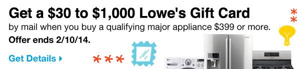 Get a $30 to $1,000 Lowe's Gift Card by mail when you buy a qualifying major appliance $399 or more. Offer ends 2/10/14.  Get Details.