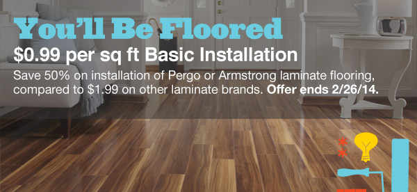 You'll Be Floored. $0.99 per sq ft Basic Installation. Save 50% on installation of Pergo or Armstrong laminate flooring, compared to $1.99 on other laminate brands. Offer ends 2/26/14.