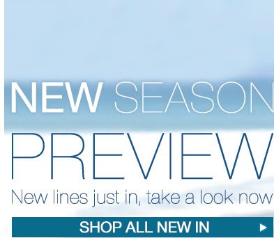 New Season Preview - New lines just in, take a look now - Shop All New In