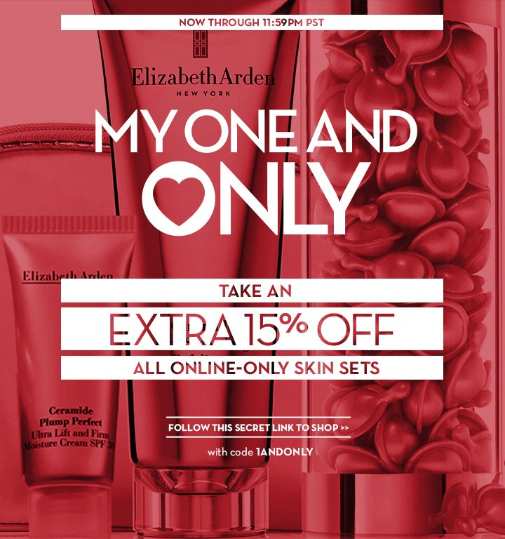 NOW THROUGH 11:59PM PST. ELIZABETH ARDEN NEW YORK. MY ONE AND ONLY. TAKE AN EXTRA 15% OFF ALL ONLINE-ONLY SKIN SETS. FOLLOW THIS SECRET LINK TO SHOP. With code 1ANDONLY.