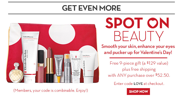 GET EVEN MORE. SPOT ON BEAUTY. Smooth your skin, enhance your eyes and pucker up for Valentine's Day! Free 9-piece gift (a $129 value) plus free shipping with ANY purchase over $52.50. Enter code LOVE at checkout. SHOP NOW. (Members, your code is combinable. Enjoy!)