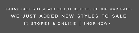 TODAY JUST GOT A WHOLE LOT BETTER. SO DID OUR SALE.  WE JUST ADDED NEW STYLES TO SALE IN STORES & ONLINE | SHOP NOW