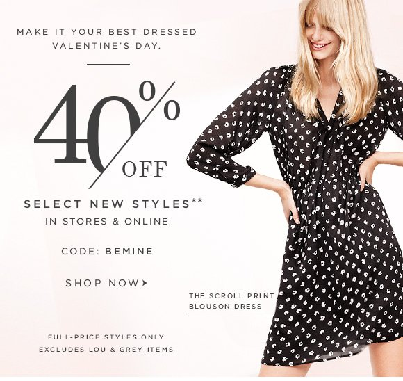 MAKE IT YOUR BEST DRESSED VALENTINE'S DAY.  40% OFF SELECT NEW STYLES** IN STORES & ONLINE  CODE: BEMINE  SHOP NOW                            THE SCROLL PRINT BLOUSON DRESS  FULL-PRICE STYLES ONLY EXCLUDES LOU & GREY ITEMS