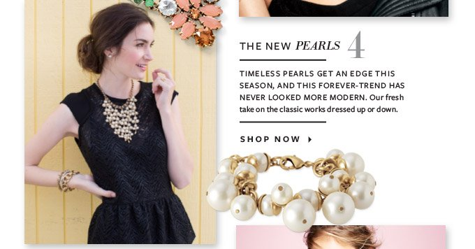 THE NEW PEARLS  TIMELESS PEARLS GET AN EDGE THIS SEASON, AND THIS FOREVER-TREND HAS NEVER LOOKED MORE MODERN. Our fresh take on the classic works dressed up or down.  SHOP NOW ▸