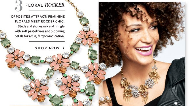 FLORAL ROCKER  OPPOSITES ATTRACT. FEMININEA FLORALS MEET ROCKER CHIC. Studs and stones mix and mingle with soft paster hues and blooming petals for a fun, flirty combination.  SHOP NOW ▸