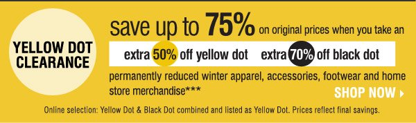 Yellow Dot Clearance! Save up to 75% on original prices when you take an  extra 50% of Yellow Dot and 70% off Black Dot  permanently reduced winter apparel, accessories, footwear and home store merchandise*** Online selection: Yellow Dot & Black Dot combined and listed as Yellow Dot. Prices reflect final savings.  Shop now