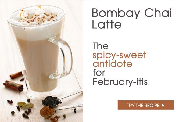 Bombay Chai Latte. The spicy-sweet antidote to February-itis. Try the recipe.