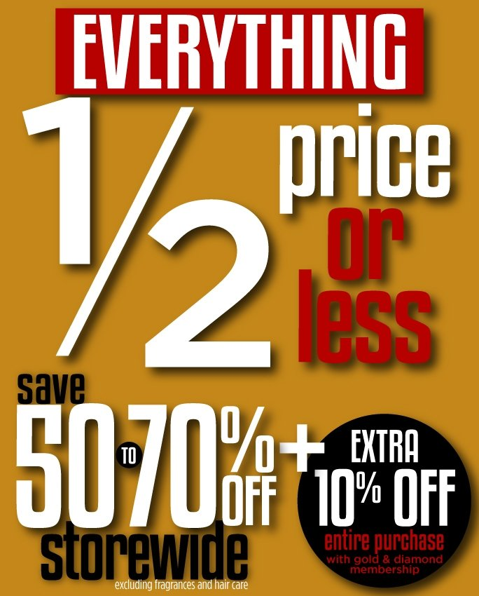 Everything 1/2 price or less. Save 50-70% off storewide excluding fragrances and hair care. Extra 10% off entire purchase with gold & diamond membership