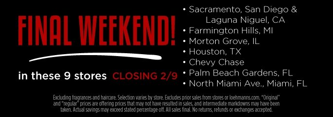 Final Weekend In these 9 stores closing 2/9. Sacramento, San Diego & Laguna Niguel, CA. Farmington Hills, MI. Morton Grove, IL. Houston, TX. Chevy Chase, MD.  Palm Beach Gardens, FL. North Miami Ave, Miami, Fl. Excluding fragrances and haircare.  Selection varies by store. Excludes prior sales from stores or loehmanns.com. Original and regular prices are offering prices that may not have resulted in sales, and intermediate markdowns may have been taken. Actual savings may exceed stated percentage off. All sales final. No returns, refunds or exchanges accepted.