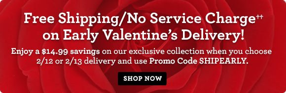 Free Shipping/No Service Charge†† on Early Valentine's Delivery! Enjoy a $14.99 savings on our exclusive collection when you choose 2/12 or 2/13 delivery and use Promo Code SHIPEARLY. Shop Now