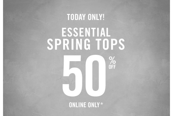 TODAY ONLY! ESSENTIAL SPRING TOPS 50% OFF  ONLINE ONLY*