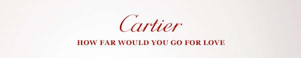 Cartier HOW FAR WOULD YOU GO FOR LOVE