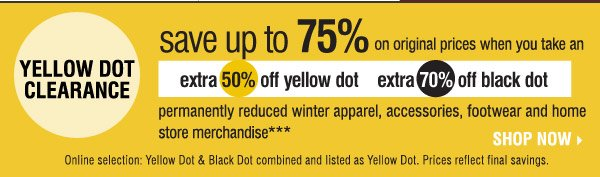 Yellow Dot Clearance! Look for the yellow signs throughout the store! Save up to 75% on original prices when you take an  extra 50% of Yellow Dot and 70% off Black Dot  permanently reduced winter apparel, accessories, footwear and home store merchandise*** Online selection: Yellow Dot & Black Dot combined and listed as Yellow Dot.Prices reflect final savings.  Shop now