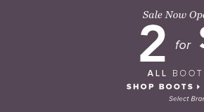 2 for $50 Regular-Price Boots and Booties* - - Shop Boots: