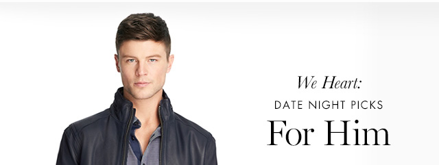 We Heart: DATE NIGHT PICKS | For Him