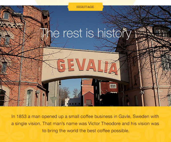 HERITAGE. The rest is history. In 1853 a man opened up a small coffee business in Gavle, Sweden with a single vision. That man's name was Victor Theodore and his vision was to bring the world the best coffee possible.