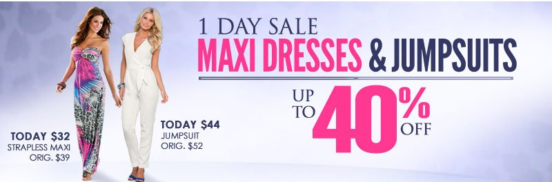 1 Day Only! Your LOOK, to the MAX! Up to 40% OFF Maxi Dresses and Jumpsuits, SHOP NOW!