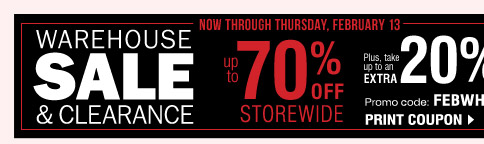 Warehouse Sale & Clearance Now through Thursday, February 13 Take up to an extra 20% off sale price merchandise** Promo code: FEBWHSE2014 Print coupon