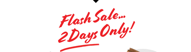 FLASH SALE... 2 DAYS ONLY!