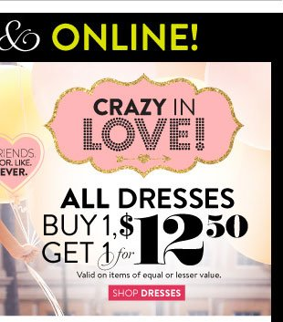 In Stores & Online! All Dresses Buy 1, Get 1 for $12.50. Valid on items of equal or lesser value. SHOP DRESSES