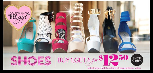 In Stores & Online! Shoes Buy 1, Get 1 for $12.50. Select Styles. Valid on items of equal or lesser value. SHOP SHOES