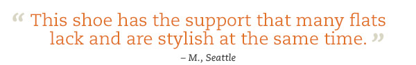 """This shoe has the support that many flats lack and are stylish at the same time."" - M., Seattle"