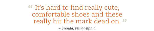 """It's hard to find really cute, comfortable shoes and these really hit the mark dead on."" - Brenda, Philadelphia"