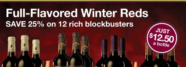 Full-Flavored Winter Reds, JUST $12.50 a bottle