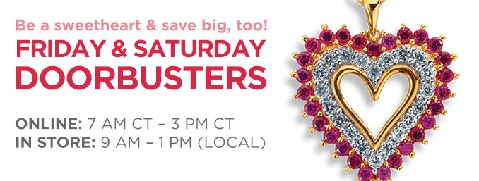 Be a sweetheart & save big, too! | FRIDAY & SATURDAY DOORBUSTERS | ONLINE: 7 AM CT - 3 PM CT | IN STORE: 9 AM - 1 PM (LOCAL)