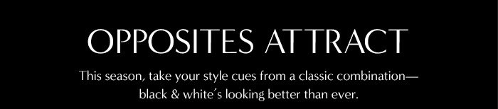 OPPOSITES ATTRACT | This season, take your style cues from a classic combination - black & white's looking better than ever.