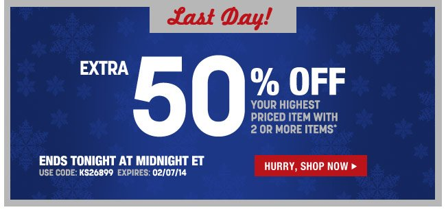 last day - extra 50 percent off your highest priced item with 2 or more items* ends tomorrow at midnight ET - use code: KS26899 expires: 2/7/14 - hurry, shop now