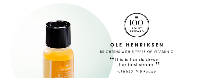 100 Point Reward Ole Henriksen Brightens with 5 types of vitamin C This is hands down the best serum. JFish3D, VIB Rouge