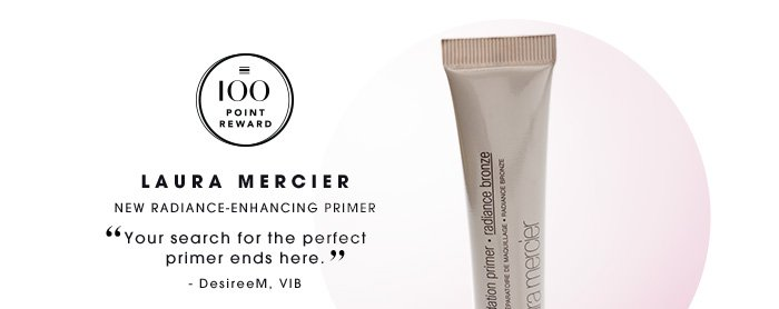 100 Point Reward Laura Mercier New radiance-enhancing primer Your search for the perfect primer ends here. -DesireeM, VIB