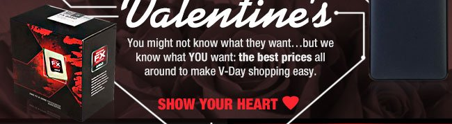 You might not know what they want...but we know what YOU want: the best prices all around to make V-Day shopping easy. SHOW YOUR LOVE