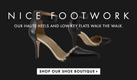 NICE FOOTWORK  OUR HAUTE HEELS AND LOW-KEY  FLATS WALK THE WALK         SHOP OUR SHOE BOUTIQUE