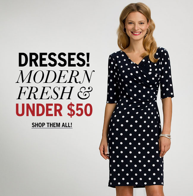 Dresses! Modern, Fresh & Under $50. Shop them all!