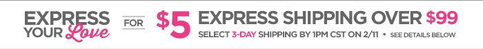 EXPRESS YOUR Love FOR $5 EXPRESS SHIPPING OVER $99 SELECT 3-DAY  SHIPPING BY 1PM CST ON 2/11 • SEE DETAILS BELOW