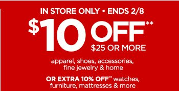 IN STORE ONLY ENDS 2/8 $10 OFF** $25 OR MORE apparel, shoes,  accessories, fine jewelry & home OR EXTRA 10% OFF** watches,  furniture, mattresses & more