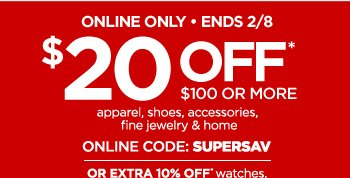 ONLINE ONLY ENDS 2/8 $20 OFF* $100 OR MORE apparel, shoes,  accessories, fine jewelry & home ONLINE CODE: SUPERSAV