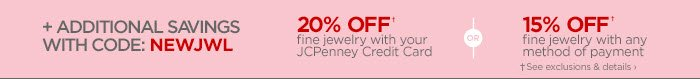 + ADDITIONAL SAVINGS WITH CODE: NEWJWL 20% OFF† fine jewelry with  your JCPenney Credit Card OR 15% OFF† fine jewelry with any method of  payment †See exclusions & details
