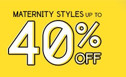 MATERNITY STYLES UP TO 40% OFF