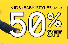 KIDS+BABY STYLES UP TO 50% OFF