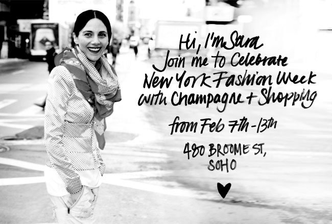 Hi, I'm Sara Join me to Celebrate New York Fashion Week with Champagne + Shopping from Feb 7th - 13th 480 BROOME ST, SOHO