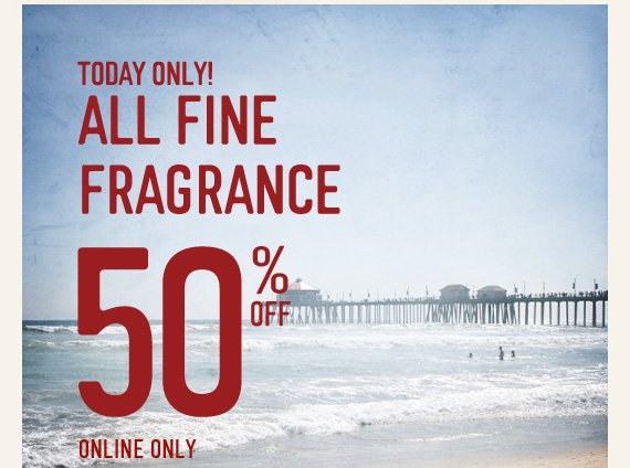 TODAY ONLY! ALL FINE FRAGRANCE 50%  OFF ONLINE ONLY