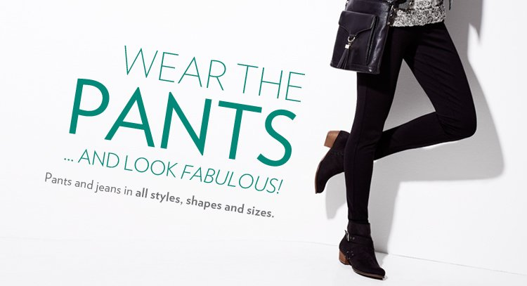 Wear The Pants… and Look Fabulous! Pants and jeans in all styles, shapes and sizes.