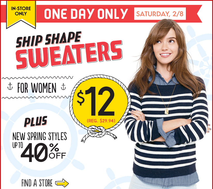 IN-STORE ONLY | ONE DAY ONLY | SATURDAY, 2/8 | SHIP SHAPE SWEATERS FOR WOMEN $12 (REG. $29.94) | PLUS NEW SPRING STYLES UP TO 40% OFF | FIND A STORE