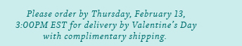 Please order by Thursday, February 13, 3:00PM EST for delivery by Valentine's Day with complimentary shipping.