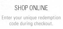 Shop Online - Enter your unique redemption code during checkout