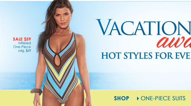 VACATION AWAITS! SHOP Hot Styles for EveryBODY!