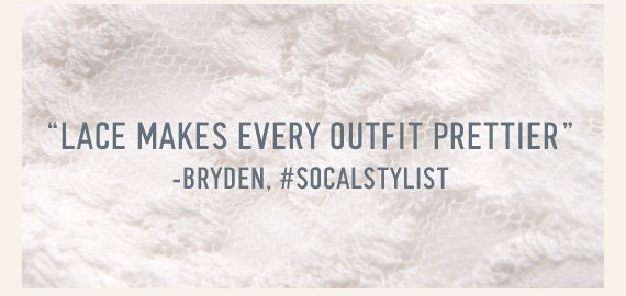 """""""LACE MAKES EVERY OUTFIT PRETTIER"""" -BRYDEN, #SOCALSTYLIST"""